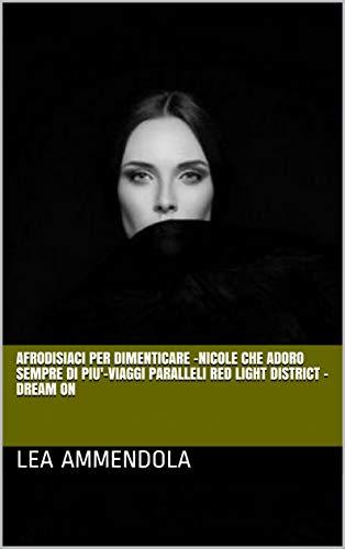 AFRODISIACI PER DIMENTICARE -NICOLE  CHE ADORO SEMPRE DI PIU'-VIAGGI PARALLELI RED LIGHT DISTRICT  - DREAM ON (Italian Edition)