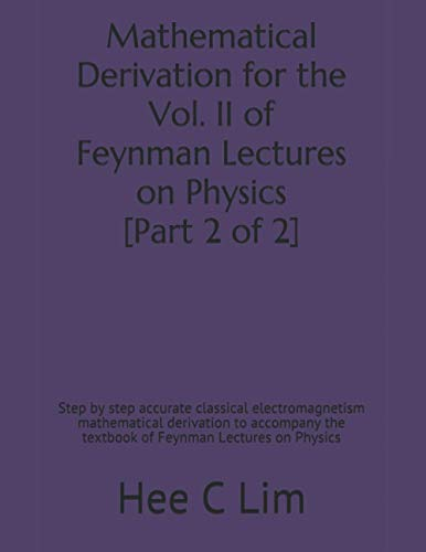 Mathematical Derivation for the Vol. II of Feynman Lectures on Physics [Part 2 of 2]: Step by step accurate classical electromagnetism mathematical ... of Feynman Lectures on Physics, Band 3)