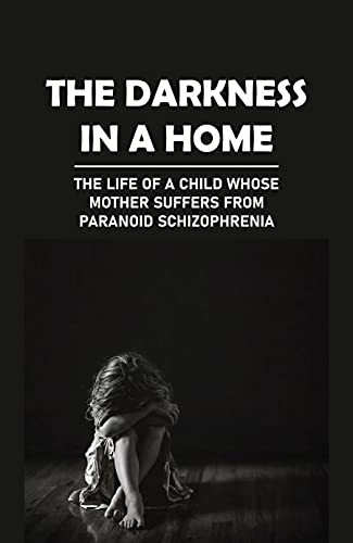The Darkness In A Home: The Life Of A Child Whose Mother Suffers From Paranoid Schizophrenia: Holds Her Captive (English Edition)