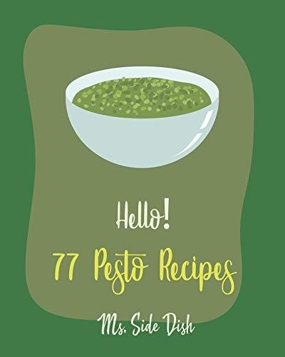 Hello! 77 Pesto Recipes: Best Pesto Cookbook Ever For Beginners [Basil Cookbook, Sun Dried Food, Tomato Sauce Cookbook, Pesto Recipe, Homemade Pasta Sauce Cookbook, Creamed Spinach Recipe] [Book 1]