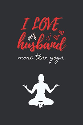 I LOVE MY HUSBAND MORE THAN YOGA: VALENTINE'S DAY NOTEBOOK. THIS BLANK LINED NOTEBOOK IS A PERFECT BIRTHDAY GIFT, SAINT VALENTINE'S DAY, ANNIVERSARY, ... WANT. JOURNAL. PERSONAL DIARY. ORIGINAL GIFT.