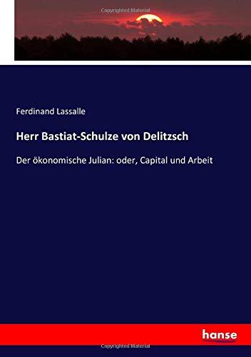 Herr Bastiat-Schulze von Delitzsch: Der ökonomische Julian: oder, Capital und Arbeit