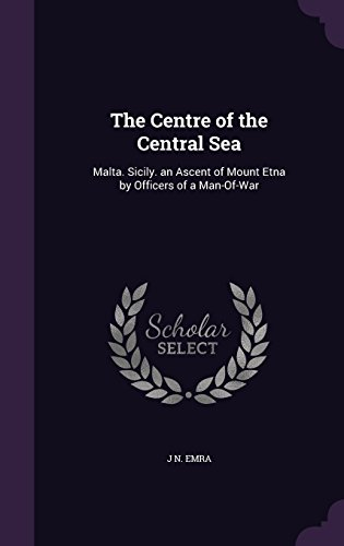 The Centre of the Central Sea: Malta. Sicily. an Ascent of Mount Etna by Officers of a Man-Of-War