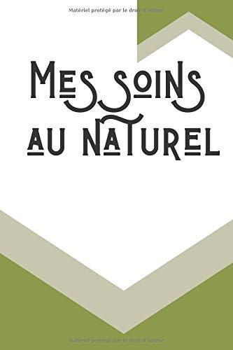 Mes soins au naturel: carnet de 50 pages à remplir de vos meilleurs recettes et soins de cosmétique bio et naturel, cahier d'aromathérapie, huiles essentielles, soins biologiques