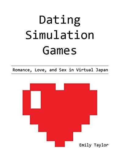 Dating Simulation Games: Romance, Love, and Sex in Virtual Japan