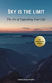 Sky is the Limit: The Art of of Upgrading Your Life50 Classic Self Help Books Including: 50 Classic Self Help Books Including.: Think and Grow Rich, The ... Art of War, Acres of Diamonds and many more by [Napoleon Hill, Dale Carnegie, Benjamin Franklin, Charles F. Haanel, Florence Scovel Shinn, Wallace D. Wattles, James Allen, Lao Tzu, Khalil Gibran, Orison Swett Marden, Abner Bayley, P.T. Barnum, Marcus Aurelius, Henry Thomas Hamblin, Joseph Murphy, William Crosbie Hunter, Ralph Waldo Emerson, Henry H. Brown, Russell H. Conwell, William Atkinson, B.F. Austin, H.A. Lewis, L.W. Rogers, Douglas Fairbanks, Sun Tzu, Samuel Smiles, Georges S Clason]