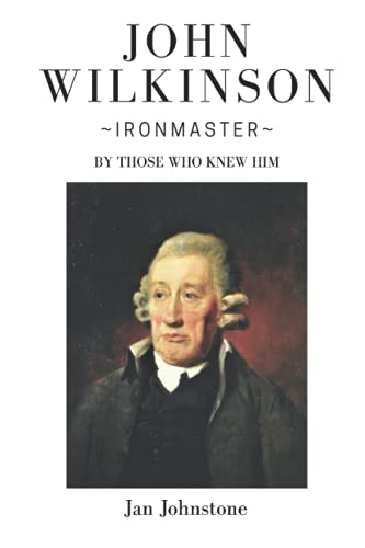 John Wilkinson - Ironmaster: By Those Who Knew Him