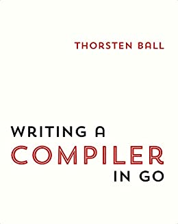 Writing A Compiler In Go by [Thorsten Ball]