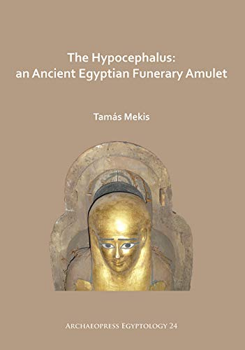 The Hypocephalus: An Ancient Egyptian Funerary Amulet (Archaeopress Egyptology, Band 24)