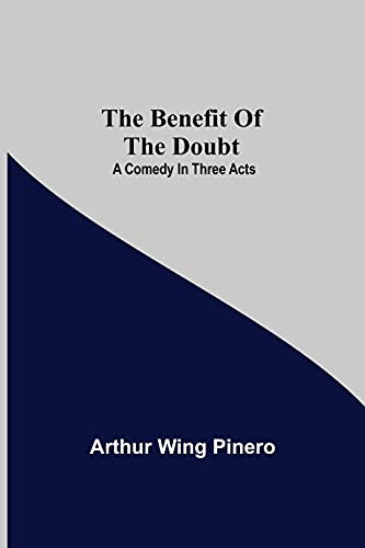 The Benefit Of The Doubt; A Comedy In Three Acts