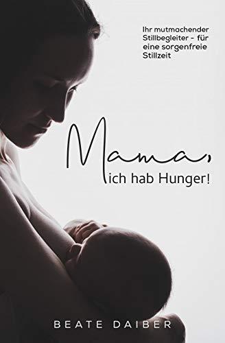 Mama, ich hab Hunger! Ihr mutmachender Stillbegleiter – für eine sorgenfreie Stillzeit