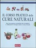 Il corso pratico delle cure naturali. Una formazione completa per scegliere e utilizzare le terapie dolci e i loro rimedi