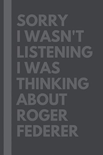 Sorry I wasn't listening I was thinking about Roger Federer: Journal Birthday Gift Notebook: Roger Federer Lined Notebook: (Composition Book Journal) (6x 9 inches) - 110 pages