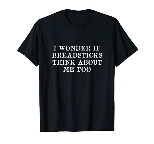 Me pregunto si los palitos de pan también piensan en mí Camiseta