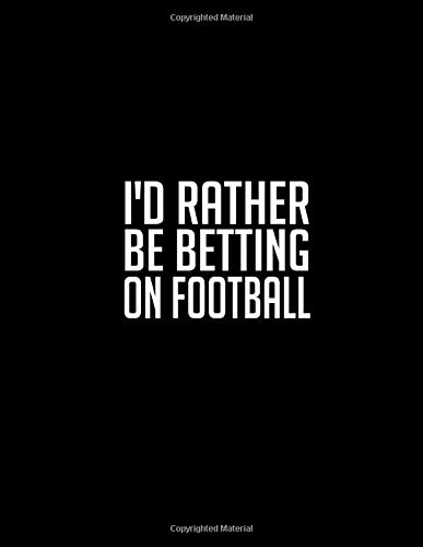 I'd Rather Be Betting On Football: Casino & Matched Betting Diary, Log - Custom Pages Username and Passwords for Each Bookie, Yearly, Monthly Profit ... for Date/Bookie/Event Info/Profit / Loss