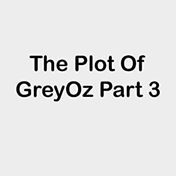 The Plot Of Grey Oz Pt. 3