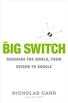 The Big Switch: Rewiring the World, from Edison to Google by Nicholas Carr(2008-01-17)