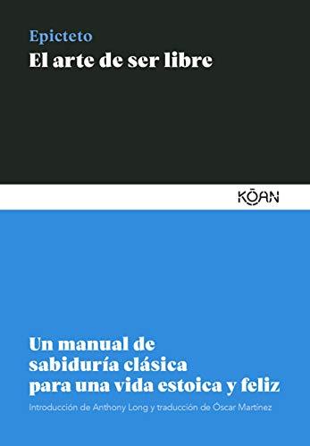 El arte de ser libre: Un manual de sabiduría clásica para una vida estoica y feliz