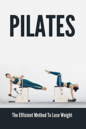Pilates: The Efficient Method To Lose Weight: Reformer Pilates Benefits (English Edition)