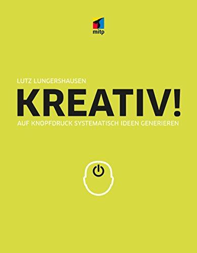 KREATIV!: Auf Knopfdruck systematisch Ideen generieren (mitp Business)