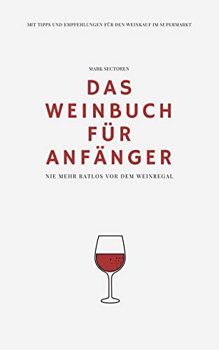 Das Weinbuch für Anfänger: Nie mehr ratlos vor dem Weinregal | Mit Tipps und Empfehlungen für den Weinkauf im Supermarkt
