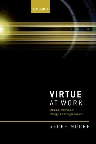 Virtue at Work: Ethics for Individuals, Managers, and Organizations