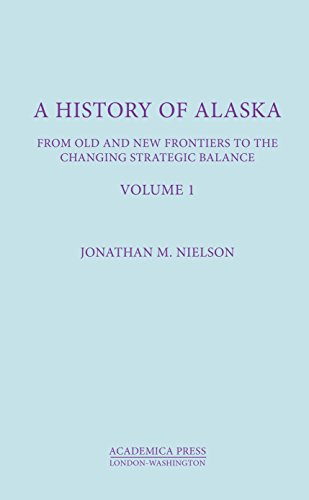 A History Of Alaska, Volume I: From Old And New Frontiers To The Changing Strategic Balance