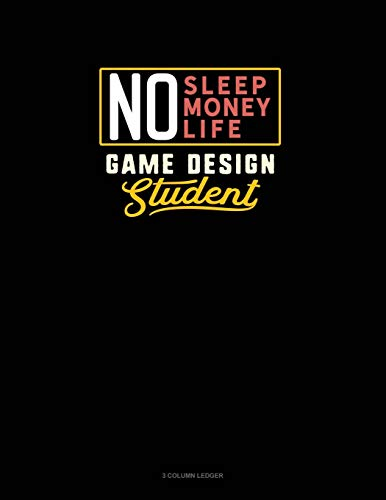 No Sleep. No Money. No Life. Game Design Student: 3 Column Ledger: 845