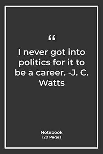 I never got into politics for it to be a career. -J. C. Watts: Notebook Gift with politics Quotes| Notebook Gift |Notebook For Him or Her | 120 Pages 6''x 9''