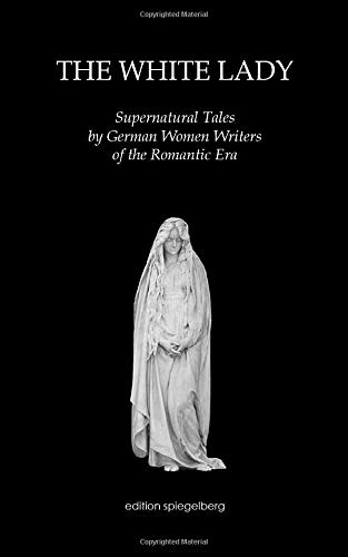 The White Lady: Supernatural Tales by German Women Writers of the Romantic Era