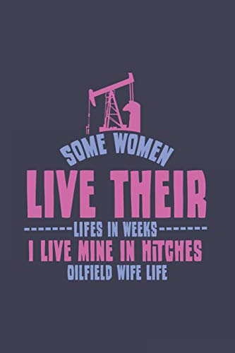 Some Women Live Their Lifes In Weeks I Live Mine In Hitches Oilfield Wife Life: Love Journal | Noteb