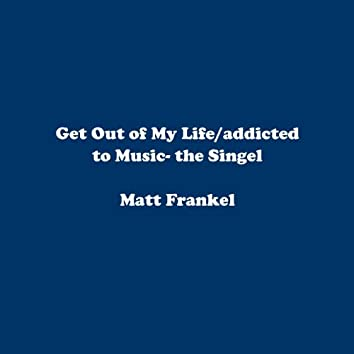 Get Out of My Life/Addicted to Music- the Singel