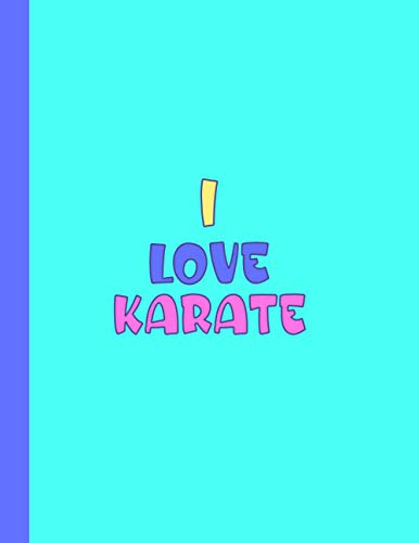 I LOVE KARATE: Beautiful School Gifts for Karate Students and Teachers - Blank Lined Karate Journal for Men and Women (For Birthdays, School and College)