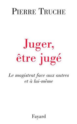 Juger, être jugé : Le magistrat face aux autres et à lui-même (Documents)