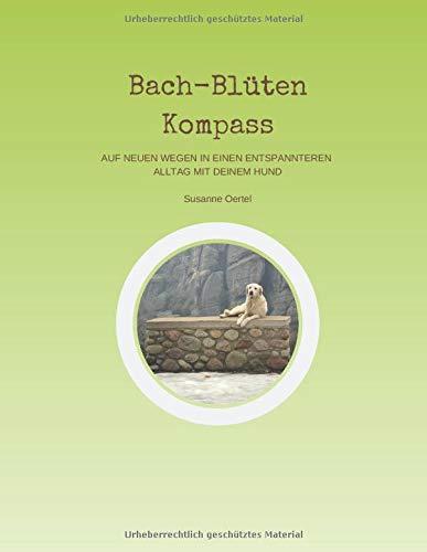 Bach-Blüten Kompass: Auf neuen Wegen in einen entspannteren Alltag mit Deinem Hund