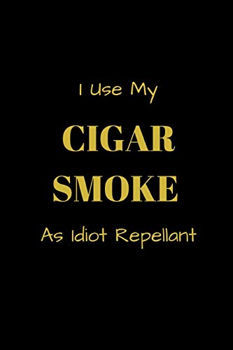 I Use My Cigar Smoke As Idiot Repellant: Funny blank lined notebook, with date line, for any and all cigar aficionados and fans