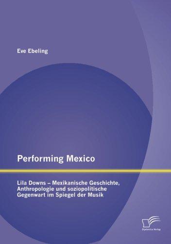 Performing Mexico: Lila Downs - Mexikanische Geschichte, Anthropologie und soziopolitische Gegenwart im Spiegel der Musik