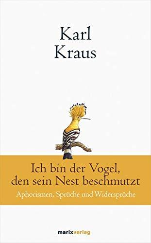Karl Kraus: Ich bin der Vogel, den sein Nest beschmutzt: Aphorismen, Sprüche und Widersprüche