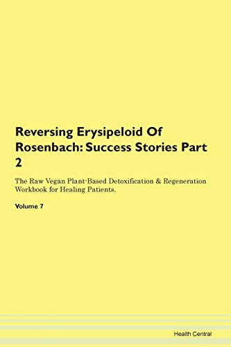 Reversing Erysipeloid Of Rosenbach: Testimonials for Hope. From Patients with Different Diseases Part 2 The Raw Vegan Plant-Based Detoxification & Regeneration Workbook for Healing Patients. Volume 7
