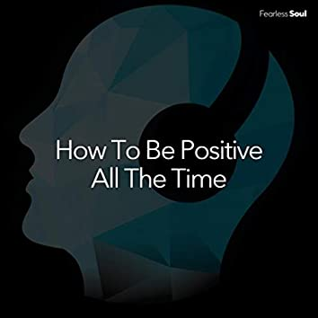 How to Be Positive All the Time