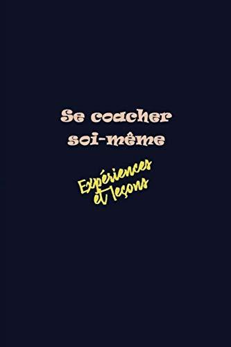 Se coacher soi-même: Cahier d'expériences vécues avec des leçons à tirer