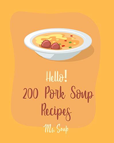 Hello! 200 Pork Soup Recipes: Best Pork Soup Cookbook Ever For Beginners [Ham Cookbook, Pork Belly Cookbook, Cabbage Soup Recipe, Pork Chop Recipes, Pork ... Soup Recipe] [Book 1] (English Edition)