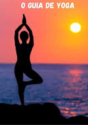 O Guia de Yoga ; Descubra como você pode facilmente alcançar a saúde ideal, a atenção plena e a iluminação espiritual! (Portuguese Edition)
