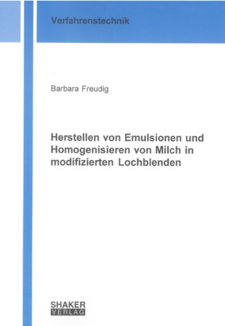 Herstellen von Emulsionen und Homogenisieren von Milch in modifizierten Lochblenden (Berichte aus der Verfahrenstechnik)