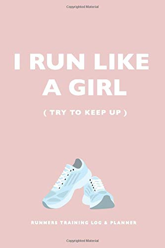 Runners Training Log and Planner. I run like a girl (try to keep up): Runner Log book, diary and planner. Running Journal Record Book, Notebook for women Runners with Inspirational Quotes Cover