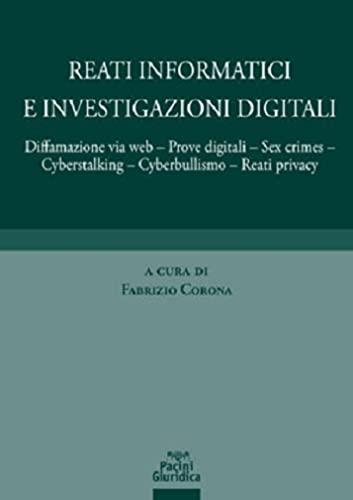 Reati informatici e investigazioni digitali. Diffamazione via web, prove digitali, sex crimes, cyberstalking, cyberbullismo, reati privacy