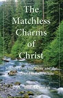 The matchless charms of Christ: Studies from the Bible and the writings of Ellen G. White