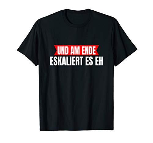 Und am Ende eskaliert es eh t-shirt ! Und am Ende t shirt