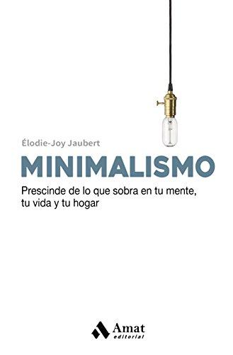 Minimalismo: Prescinde de lo que sobra en tu mente , tu vida y tu hogar.