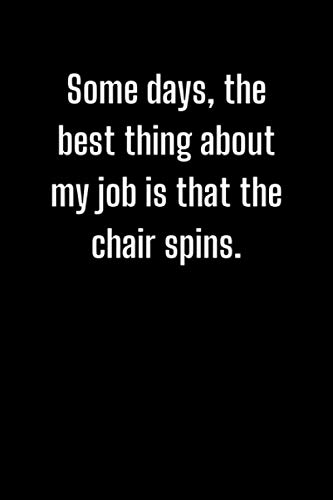 Some days, the best thing about my job is that the chair spins.: Lined notebook